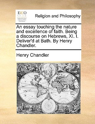 An Essay Touching the Nature and Excellence of Faith. Being a Discourse on Hebrews, XI. I. Deliver'd at Bath. by Henry Chandler. - Chandler, Henry