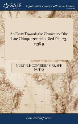 An Essay Towards the Character of the Late Chimpanzee, Who Died Feb. 23, 1738-9 - Multiple Contributors