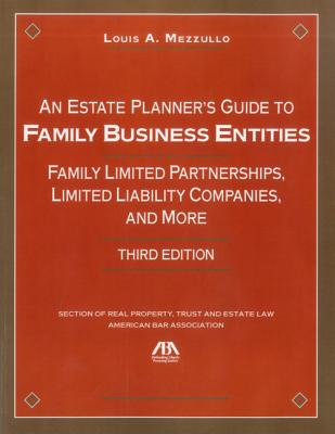 An Estate Planner S Guide to Family Business Entities: Family Limited Partnerships, Limited Liability Companies and More - Mezzullo, Louis A