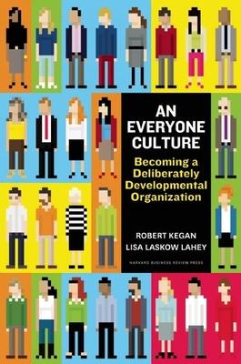 An Everyone Culture: Becoming a Deliberately Developmental Organization - Kegan, Robert, and Lahey, Lisa Laskow, and Miller, Matthew L