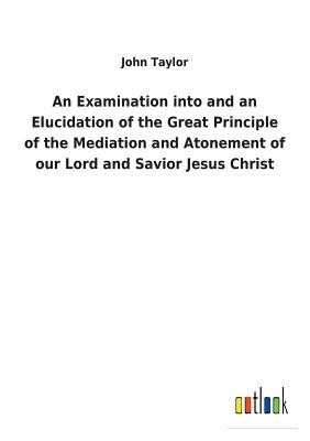 An Examination Into and an Elucidation of the Great Principle of the Mediation and Atonement of Our Lord and Savior Jesus Christ - Taylor, John