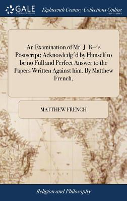 An Examination of Mr. J. B--'s Postscript; Acknowledg'd by Himself to Be No Full and Perfect Answer to the Papers Written Against Him. by Matthew French, - French, Matthew