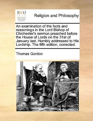 An Examination of the Facts and Reasonings in the Lord Bishop of Chichester's Sermon Preached Before the House of Lords on the 31st of January Last. Humbly Addressed to His Lordship. the Fifth Edition, Corrected. - Gordon, Thomas, Dr.