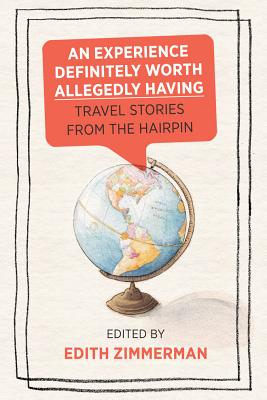An Experience Definitely Worth Allegedly Having: Travel Stories from the Hairpin - Zimmerman, Edith