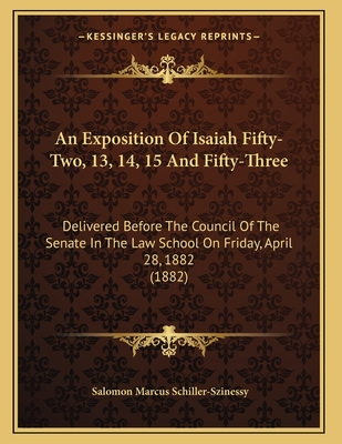 An Exposition of Isaiah Fifty-Two, 13, 14, 15 and Fifty-Three: Delivered Before the Council of the Senate in the Law School on Friday, April 28, 1882 (1882) - Schiller-Szinessy, Salomon Marcus