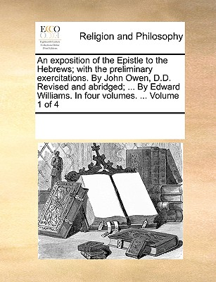 An Exposition of the Epistle to the Hebrews; With the Preliminary Exercitations. by John Owen, D.D. Revised and Abridged; ... by Edward Williams. in Four Volumes. ... Volume 1 of 4 - Multiple Contributors