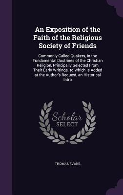 An Exposition of the Faith of the Religious Society of Friends: Commonly Called Quakers, in the Fundamental Doctrines of the Christian Religion, Principally Selected from Their Early Writings. to Which Is Added at the Author's Request, an Historical Intro - Evans, Thomas