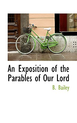 An Exposition of the Parables of Our Lord - Bailey, B