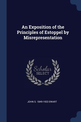 An Exposition of the Principles of Estoppel by Misrepresentation - Ewart, John S 1849-1933
