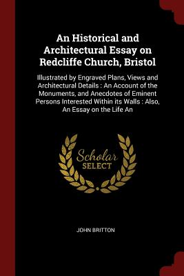 An Historical and Architectural Essay on Redcliffe Church, Bristol: Illustrated by Engraved Plans, Views and Architectural Details: An Account of the Monuments, and Anecdotes of Eminent Persons Interested Within Its Walls: Also, an Essay on the Life an - Britton, John