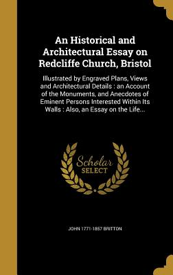 An Historical and Architectural Essay on Redcliffe Church, Bristol: Illustrated by Engraved Plans, Views and Architectural Details: An Account of the Monuments, and Anecdotes of Eminent Persons Interested Within Its Walls: Also, an Essay on the Life... - Britton, John 1771-1857