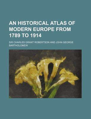 An Historical Atlas of Modern Europe from 1789 to 1914 - Robertson, Charles Grant, Sir