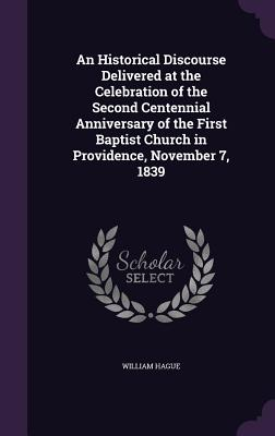 An Historical Discourse Delivered at the Celebration of the Second Centennial Anniversary of the First Baptist Church in Providence, November 7, 1839 - Hague, William