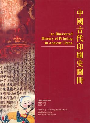 An Illustrated History of Printing in Ancient China - The Printing Museum (Editor), and Luo, Shubao (Editor), and Sin-wai, Chan (Editor)