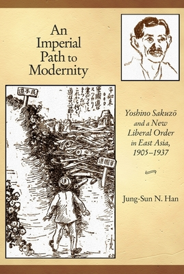 An Imperial Path to Modernity: Yoshino Sakuzo and a New Liberal Order in East Asia, 1905-1937 - Han, Jung-Sun N