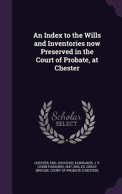 An Index to the Wills and Inventories Now Preserved in the Court of Probate, at Chester - Chester, Eng, and Earwaker, J P 1847-1895, and Great Britain Court of Probate (Chester (Creator)