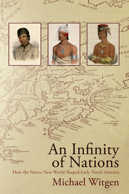 An Infinity of Nations: How the Native New World Shaped Early North America - Witgen, Michael