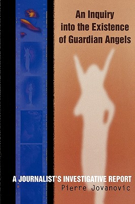 An Inquiry Into the Existence of Guardian Angels: A Journalist's Investigative Report - Jovanovic, Pierre