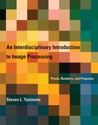 An Interdisciplinary Introduction to Image Processing: Pixels, Numbers, and Programs - Tanimoto, S.