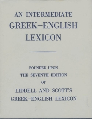 An Intermediate Greek-English Lexicon: Founded Upon the 7th Ed. of Liddell and Scott's Greek-English Lexicon. 1889. - Liddell, H G (Editor), and Scott, Robert (Editor)