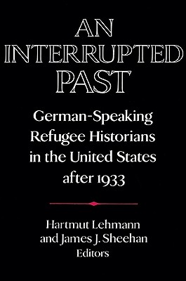 An Interrupted Past: German-Speaking Refugee Historians in the United States After 1933 - Lehmann, Hartmut (Editor)