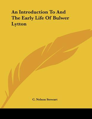 An Introduction to and the Early Life of Bulwer Lytton - Stewart, C Nelson