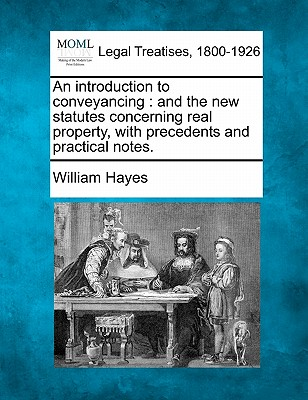 An Introduction to Conveyancing: And the New Statutes Concerning Real Property, with Precedents and Practical Notes. - Hayes, William