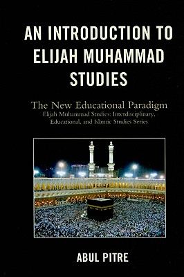 An Introduction to Elijah Muhammad Studies: The New Educational Paradigm - Pitre, Abul