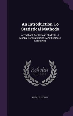 An Introduction to Statistical Methods: A Textbook for College Students, a Manual for Statisticians and Business Executives - Secrist, Horace, PhD