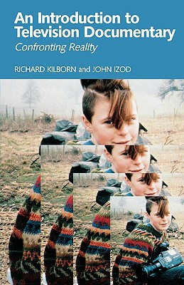An Introduction to Television Documentary: Confronting Reality - Kilborn, Richard, and Izod, John
