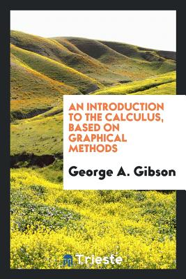 An Introduction to the Calculus, Based on Graphical Methods - Gibson, George A