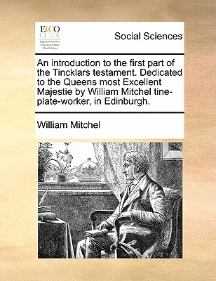 An Introduction to the First Part of the Tincklars Testament. Dedicated to the Queens Most Excellent Majestie by William Mitchel Tine-Plate-Worker, in Edinburgh. - Mitchel, William