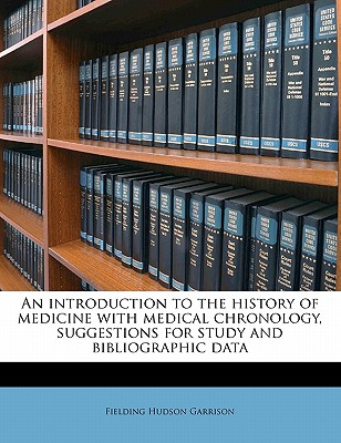 An Introduction to the History of Medicine with Medical Chronology, Suggestions for Study and Bibliographic Data - Garrison, Fielding Hudson