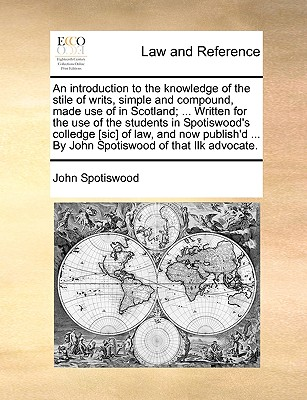 An Introduction to the Knowledge of the Stile of Writs, Simple and Compound, Made Use of in Scotland; ... Written for the Use of the Students in Spotiswood's Colledge [Sic] of Law, and Now Publish'd ... by John Spotiswood of That Ilk Advocate. - Spotiswood, John