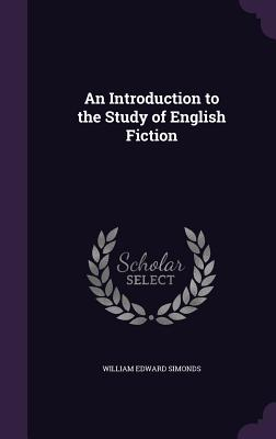 An Introduction to the Study of English Fiction - Simonds, William Edward