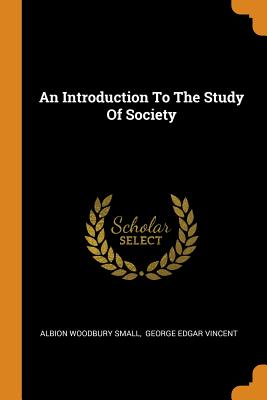 An Introduction to the Study of Society - Small, Albion Woodbury, and George Edgar Vincent (Creator)