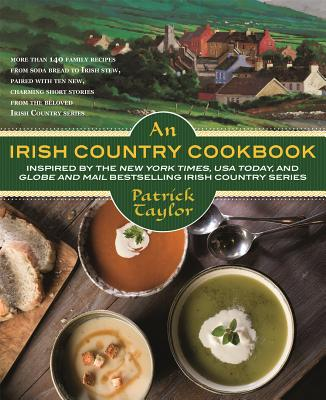 An Irish Country Cookbook: More Than 140 Family Recipes from Soda Bread to Irish Stew, Paired with Ten New, Charming Short Stories from the Beloved Irish Country Series - Taylor, Patrick, and Tinman, Dorothy
