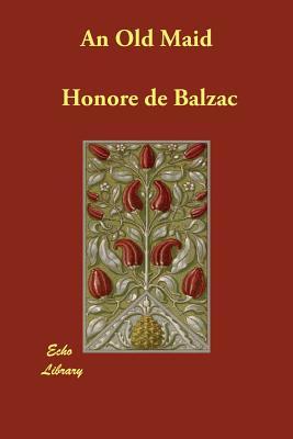An Old Maid - De Balzac, Honore, and Wormeley, Katharine Prescott (Translated by)