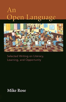 An Open Language: Selected Writing on Literacy, Learning, and Opportunity - Rose, Mike