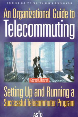 An Organizational Guide to Telecommuting: Setting Up and Running a Successful Telecommuter Program - Piskurich, George M