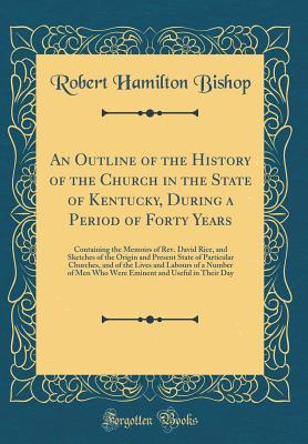 An Outline of the History of the Church in the State of Kentucky, During a Period of Forty Years: Containing the Memoirs of Rev. David Rice, and Sketches of the Origin and Present State of Particular Churches, and of the Lives and Labours of a Number of M - Bishop, Robert Hamilton