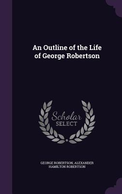 An Outline of the Life of George Robertson - Robertson, George, and Robertson, Alexander Hamilton