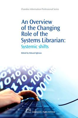 An Overview of the Changing Role of the Systems Librarian: Systemic Shifts - Iglesias, Edward (Editor)