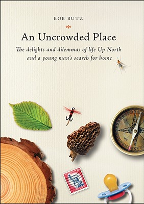 An Uncrowded Place: The Delights and Dilemmas of Life Up North and a Young Man's Search for Home - Butz, Bob