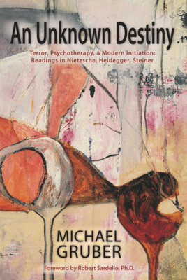 An Unknown Destiny: Terror, Psychotherapy, and Modern Initiationreadings in Nietzsche, Heidegger, Steiner - Gruber, Michael, and Sardello, Robert (Foreword by)