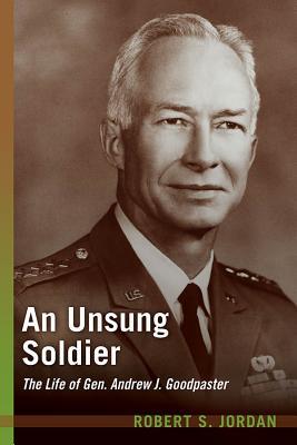 An Unsung Soldier: The Life of Gen. Andrew J. Goodpaster - Jordan, Robert S