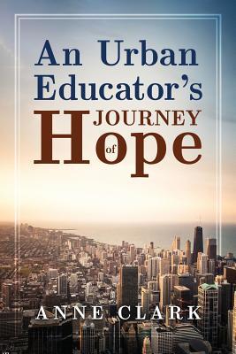 An Urban Educator's Journey of Hope - Clark, Anne