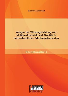 Analyse Der Wirkungsrichtung Von Multimarktkontakt Auf Rivalitat in Unterschiedlichen Erhebungskontexten - Lachmund, Susanne