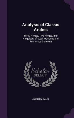Analysis of Classic Arches: Three Hinged, Two Hinged, and Hingeless, of Steel, Masonry, and Reinforced Concrete - Balet, Joseph W