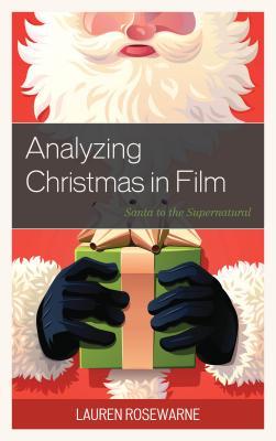 Analyzing Christmas in Film: Santa to the Supernatural - Rosewarne, Lauren
